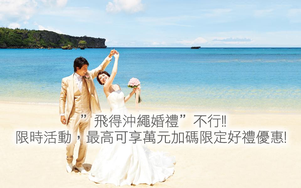 """""""飛得沖繩婚禮""""不行!! 限時活動,最高可享萬元加碼限定好禮優惠!"""